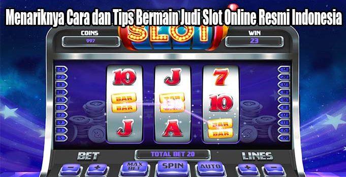 Menariknya Cara dan Tips Bermain Judi Slot Online Resmi Indonesia