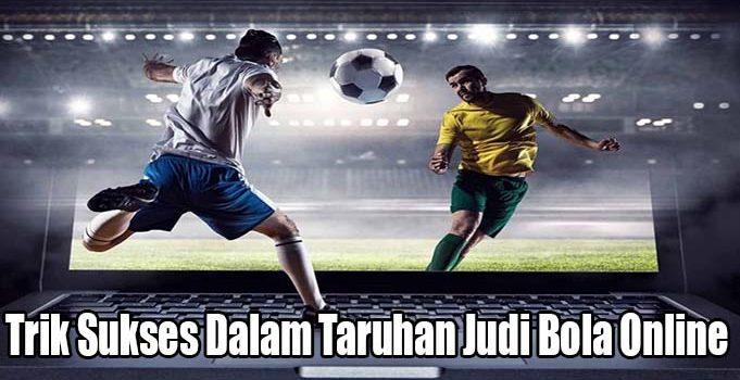 Trik Sukses Dalam Taruhan Judi Bola Online