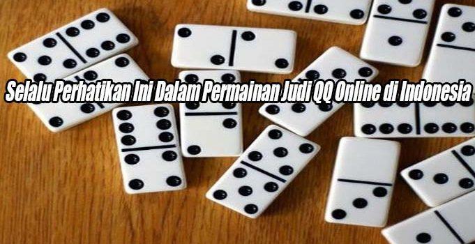 Selalu Perhatikan Ini Dalam Permainan Judi QQ Online di Indonesia