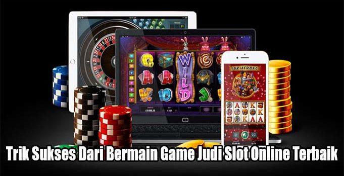 Trik Sukses Dari Bermain Game Judi Slot Online Terbaik