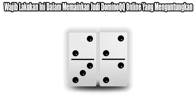 Wajib Lakukan Ini Dalam Memainkan Judi DominoQQ Online Yang Menguntungkan